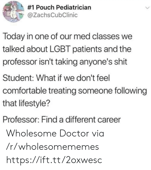Patients:  #1 Pouch Pediatrician  @ZachsCubClinic  Today in one of our med classes we  talked about LGBT patients and the  professor isn't taking anyone's shit  Student: What if we don't feel  comfortable treating someone following  that lifestyle?  Professor: Find a different career Wholesome Doctor via /r/wholesomememes https://ift.tt/2oxwesc