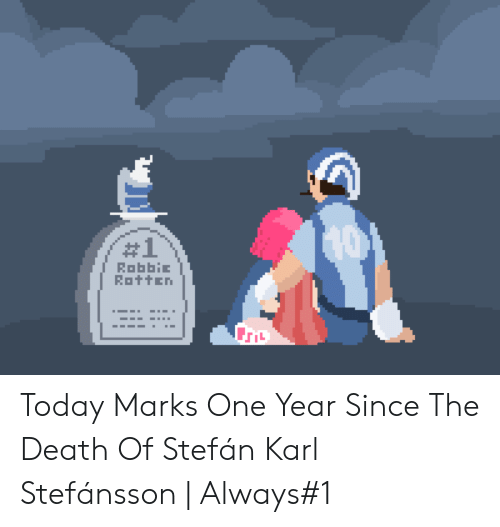 Robbie:  #1  RobbiE  Rotten Today Marks One Year Since The Death Of Stefán Karl Stefánsson | Always#1