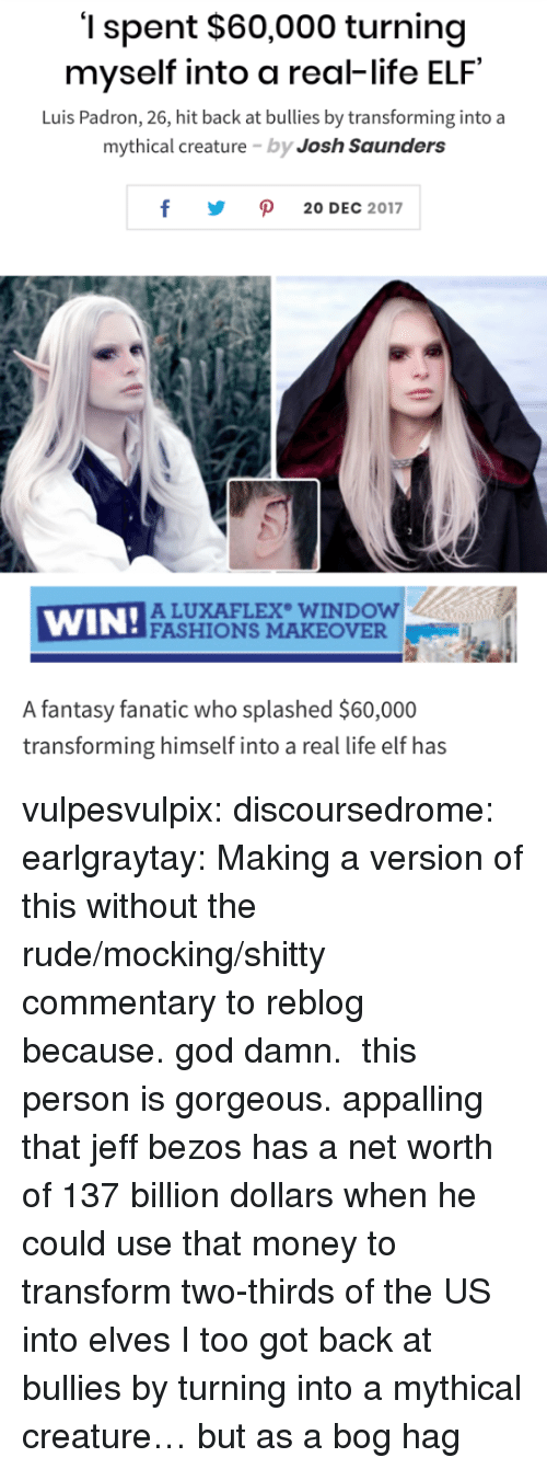 mocking: '1 spent $60,000 turning  myself into a real-life ELF  Luis Padron, 26, hit back at bullies by transforming into a  mythical creature by Josh Saunders  y ρ 20DEC 2017  WIN!ACU  ALUXAFLEX WINDOW  FASHIONS MAKEOVER  A fantasy fanatic who splashed $60,000  transforming himself into a real life elf has vulpesvulpix: discoursedrome:  earlgraytay:  Making a version of this without the rude/mocking/shitty commentary to reblog because. god damn.  this person is gorgeous.  appalling that jeff bezos has a net worth of 137 billion dollars when he could use that money to transform two-thirds of the US into elves   I too got back at bullies by turning into a mythical creature… but as a bog hag