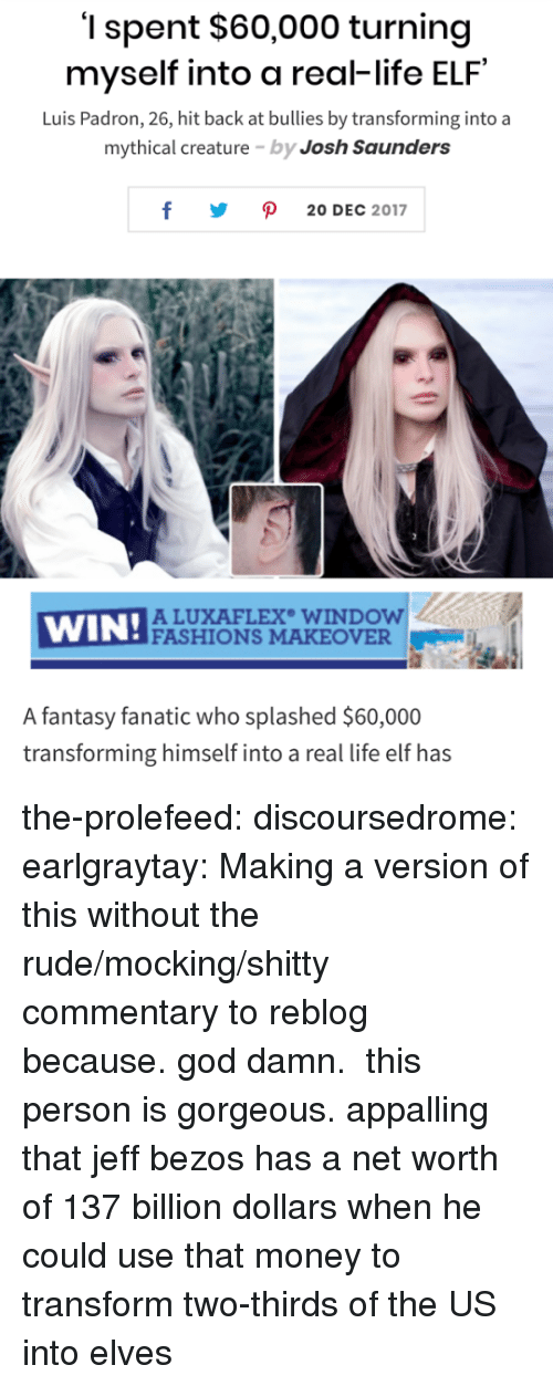 elves: '1 spent $60,000 turning  myself into a real-life ELF  Luis Padron, 26, hit back at bullies by transforming into a  mythical creature by Josh Saunders  y ρ 20DEC 2017  WIN!ACU  ALUXAFLEX WINDOW  FASHIONS MAKEOVER  A fantasy fanatic who splashed $60,000  transforming himself into a real life elf has the-prolefeed:  discoursedrome:  earlgraytay: Making a version of this without the rude/mocking/shitty commentary to reblog because. god damn.  this person is gorgeous.  appalling that jeff bezos has a net worth of 137 billion dollars when he could use that money to transform two-thirds of the US into elves
