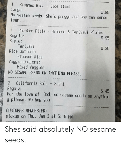 for the love of god: 1 Steamed Rice - Side Items  Large  2.95  sesame seeds. She's pregg and she can sense  fear.  1 Chicken Plate Hibachi & Teriyaki Plates  Regular  Style:  9.95  Teriyaki  Steamed Rice  Mixed Veggies  0.35  Rice Options:  Veggie Options:  NO SESAME SEEDS ON ANYTHING PLEASE.  2 California Roll Sushi  Regular  For the love of God, no sesame seeds on anythin  g please. We beg you.  6.45  CUSTOMER REQUESTED  pickup on Thu, Jan 3 at 5:15 PM Shes said absolutely NO sesame seeds.