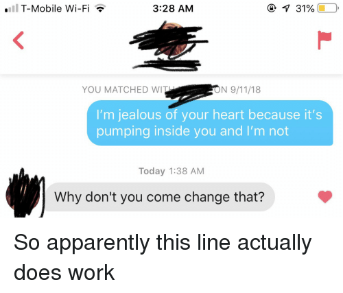 Im Jealous: .1  T-Mobile Wi-Fi  3:28 AM  31%  YOU MATCHED WI  I'm jealous of your heart because it's  pumping inside you and I'm not  Today 1:38 AM  Why don't you come change that? So apparently this line actually does work