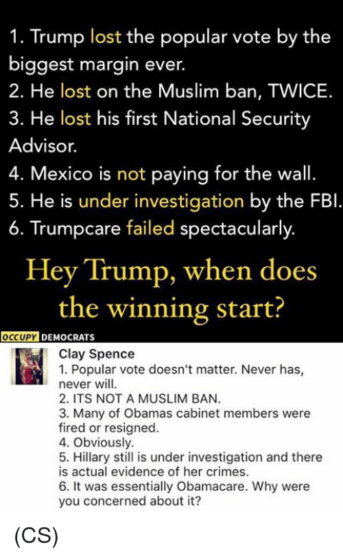 Marginalize: 1. Trump lost the popular vote by the  biggest margin ever  2. He lost on the Muslim ban, TWICE.  3. He lost his first National Security  Advisor.  4. Mexico is not paying for the wall.  5. He is under investigation by the FBI  6. Trumpcare failed spectacularly  Hey Trump, when does  the winning start?  OCCUPY  DEMOCRATS  Clay Spence  1. Popular vote doesn't matter. Never has  never will.  2. ITS NOT A MUSLIM BAN.  3. Many of Obamas cabinet members were  fired or resigned.  4. Obviously.  5. Hillary still is under investigation and there  is actual evidence of her crimes.  6. It was essentially Obamacare. Why were  you concerned about it? (CS)