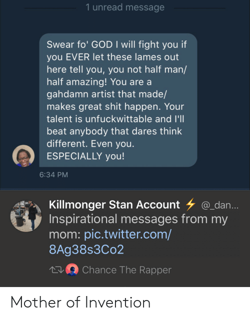 from-my-mom: 1 unread message  Swear fo' GOD I will fight you if  you EVER let these lames out  here tell you, you not half man/  half amazing! You are a  gahdamn artist that made/  makes great shit happen. Your  talent is unfuckwittable and I'l  beat anybody that dares think  different. Even you  ESPECIALLY you!  6:34 PM  Killmonger Stan Account @_dan  Inspirational messages from my  mom: pic.twitter.com/  8Ag38s3Co2  Chance The Rapper Mother of Invention