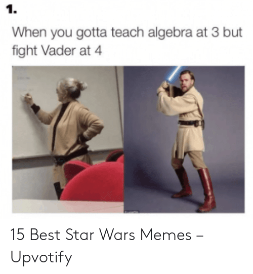 Memes, Star Wars, and Best: 1.  When you gotta teach algebra at 3 but  fight Vader at 4 15 Best Star Wars Memes – Upvotify