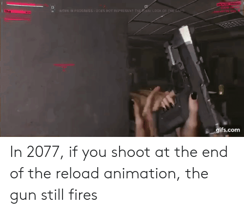 Thes: 1  WORE IN PROGRESS DOES NOT REPRESENT THELOOK OF T  DOK OF THES  s gifs.com In 2077, if you shoot at the end of the reload animation, the gun still fires