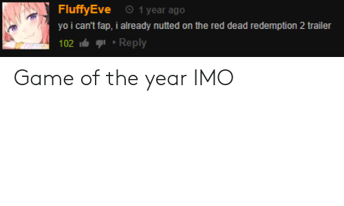 Yo, Game, and Red Dead Redemption: 1 year ago  FluffyEve  yo i can't fap, i already nutted on the red dead redemption 2 trailer  Reply  102 Game of the year IMO