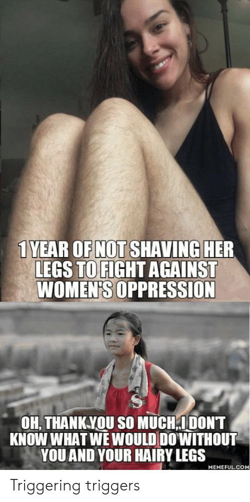 triggers: 1 YEAR OF NOT SHAVING HER  LEGS TO FIGHT AGAINST  WOMEN'S OPPRESSION  OH, THANKYOU SO MUCH,IDONT  KNOW WHAT WE WOULD DO'WITHOUT  YOU AND YOUR HAIRY LEGS  MEMEFUL.COM Triggering triggers