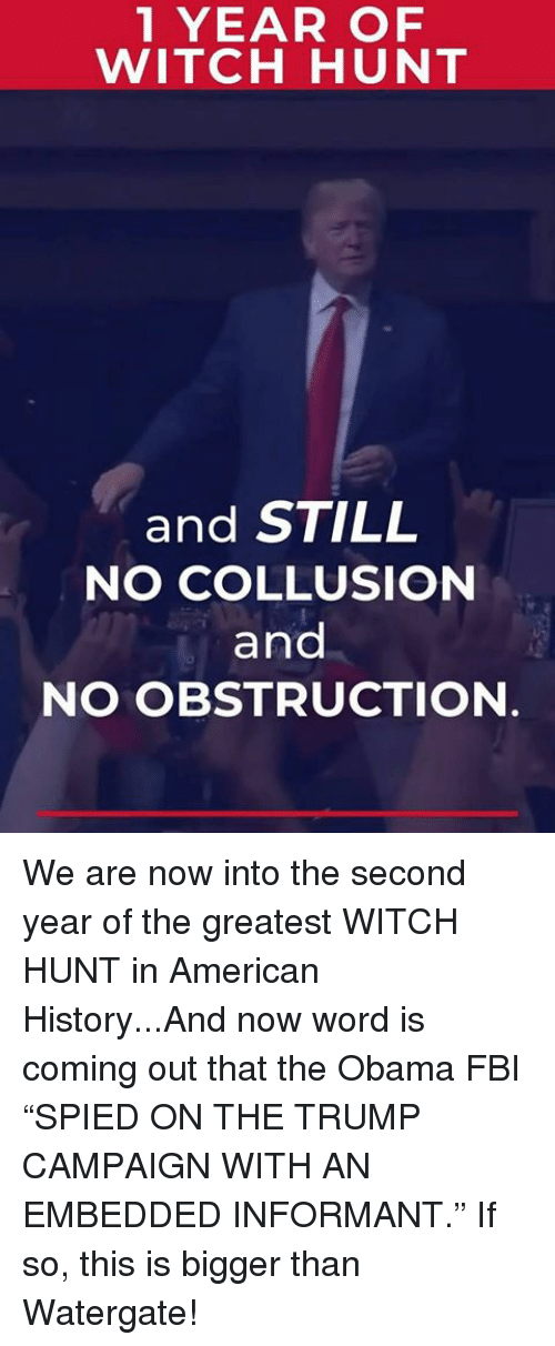 """Fbi, Obama, and American: 1 YEAR OF  WITCH HUNT  and STILL  NO COLLUSION  and  NO OBSTRUCTION We are now into the second year of the greatest WITCH HUNT in American History...And now word is coming out that the Obama FBI """"SPIED ON THE TRUMP CAMPAIGN WITH AN EMBEDDED INFORMANT."""" If so, this is bigger than Watergate!"""