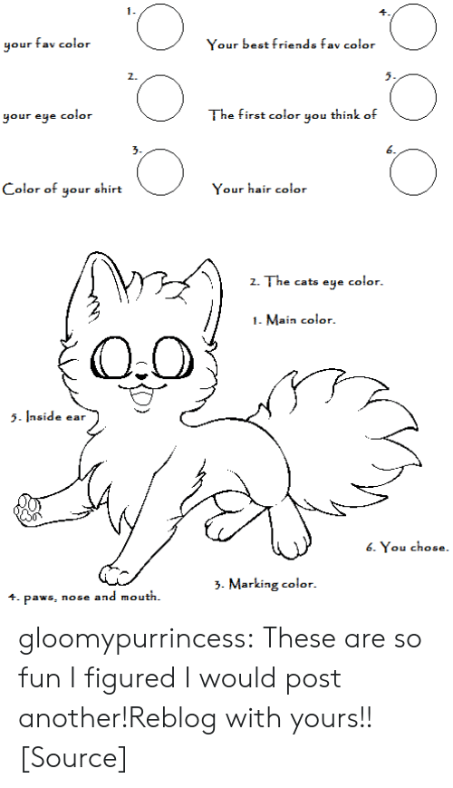 Marking: 1.  your fav color  Your best friends fav color  2.  5.  your eye color  The first color you think of  3.  6  Color of your shirt  Your hair color  z  Z. The cats eye  color.  1. Main color  5side ear  6. You chose.  >. Marking color.  4. paws, nose and mouth. gloomypurrincess:  These are so fun I figured I would post another!Reblog with yours!![Source]