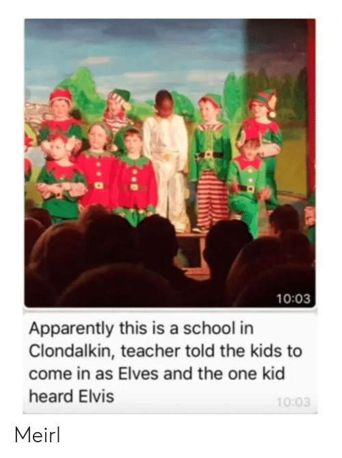 elves: 10:03  Apparently this is a school in  Clondalkin, teacher told the kids to  come in as Elves and the one kid  heard Elvis  10:03 Meirl