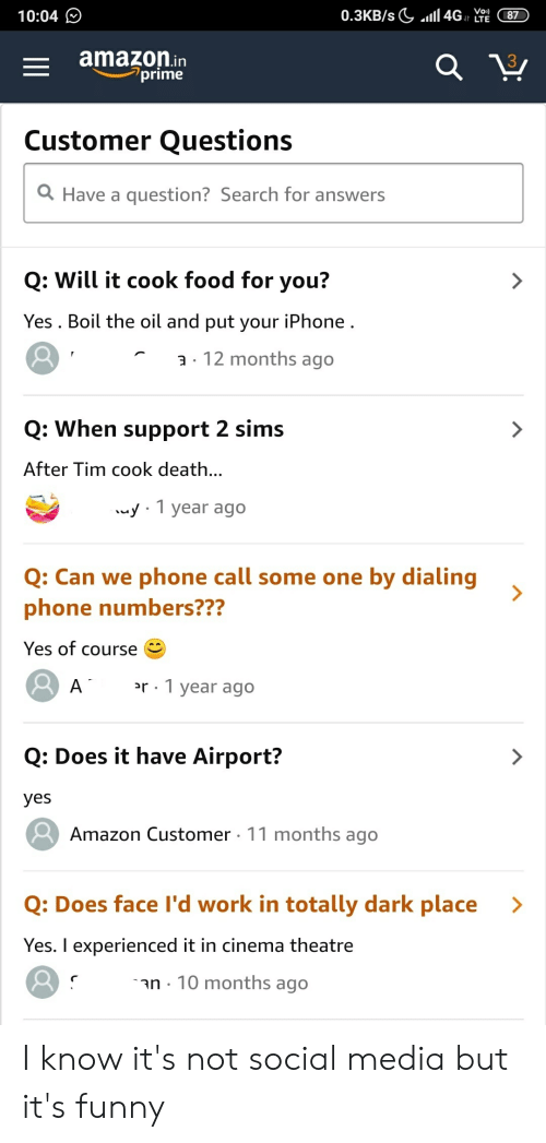 Amazon, Food, and Funny: 10:04  amazon.in  prime  3  Customer Questions  Have a question? Search for answers  Q: Will it cook food for you?  Yes . Boil the oil and put your iPhone  a . 12 months ago  Q: When support 2 sims  After Tim cook death  y 1 year ago  phone call some one by dialing  O. Can we  phone numbers???  Yes of course  r 1 year ago  Q: Does it have Airport?  yes  Amazon Customer 11 months ago  Q: Does face I'd work in totally dark place >  Yes. I experienced it in cinema theatre  n-10 months ago I know it's not social media but it's funny