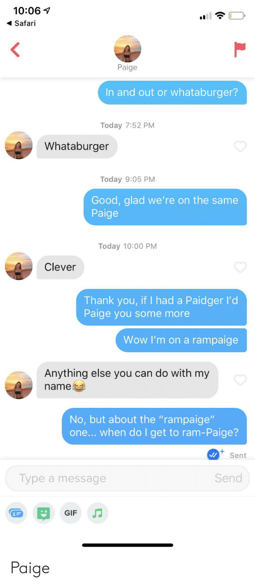 """ram: 10:06  Safari  <  Paige  In and out or whataburger?  Today 7:52 PM  Whataburger  Today 9:05 PM  Good, glad we' re on the same  Paige  Today 10:00 PM  Clever  Thank you, if I had a Paidger l'd  Paige you some more  Wow I'm on a rampaige  Anything else you can do with my  name  No, but about the """"rampaige""""  one... when do I get to ram-Paige?  Sent  Send  Type a message  GIF Paige"""