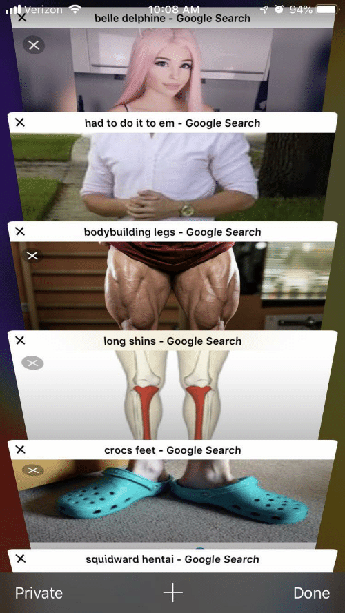 belle: 10:08 AM  belle delphine - Google Search  94%  nVerizon  X  had to do it to em Google Search  bodybuilding legs Google Search  X  -  X  long shins Google Search  crocs feet Google Search  X  -  X  squidward hentai  Google Search  -  Private  Done