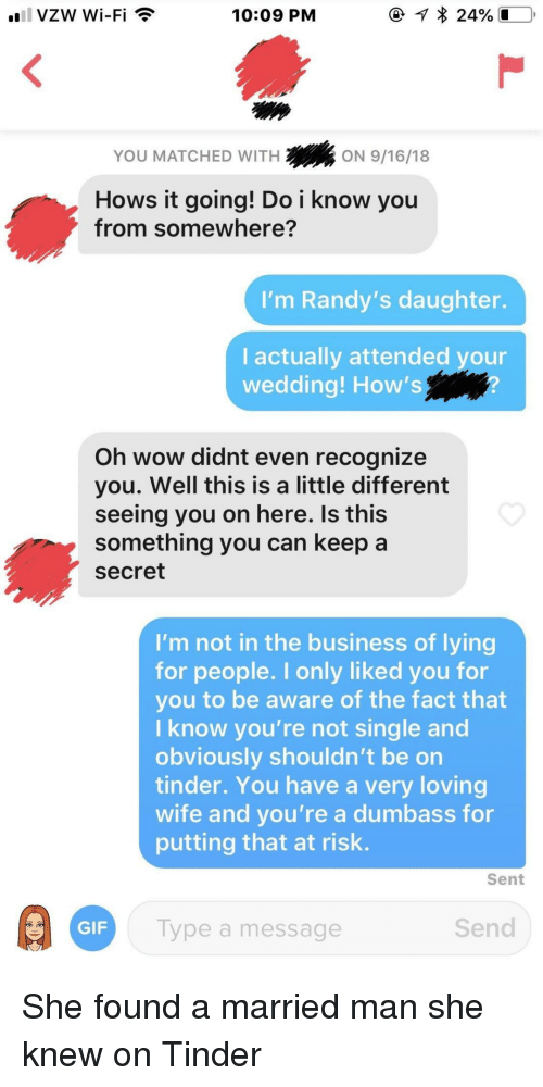 Do I Know You: 10:09 PM  YOU MATCHED WITH  2ON 9/16/18  Hows it going! Do i know you  from somewhere?  'm Randy's daughter.  I actually attended your  wedding! How's  Oh wow didnt even recognize  you. Well this is a little different  seeing you on here. Is this  something you can keep a  secret  I'm not in the business of lying  for people. I only liked you for  you to be aware of the fact that  I know you're not single and  obviously shouldn't be on  tinder. You have a very loving  wife and you're a dumbass for  putting that at risk.  Sent  GIF  Type a message  Send She found a married man she knew on Tinder
