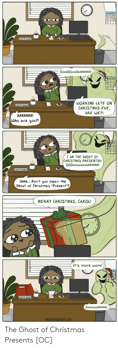 """Christmas, Work, and Ghost: 10  0oo00ooo0ohhhhh!!  WORKING LATE ON  CHRISTMAS EVE,  ARE WE?!  who are you?!  I Am THE GHOST OF  CHRISTMAS PRESENTS!!!  000oooooooohhhhhh!  Carol 시 Sun  Uhhh... Don't you mean the  Ghost of Christmas """"Present""""?  MERRY CHRISTMAS, CAROL!  It's more work! The Ghost of Christmas Presents [OC]"""