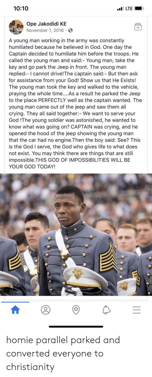 Crying, God, and Homie: 10:10  lLTE  Ope Jakodidi KE  November 1, 2016 -  +  .  A young man working in the army was constantly  humiliated because he believed in God. One day the  Captain decided to humiliate him before the troops. He  called the young man and said:- Young man, take the  key and go park the Jeep in front. The young man  replied:- I cannot drive!The captain said:- But then ask  for assistance from your God! Show us that He Exists!  The young man took the key and walked to the vehicle,  praying the whole time....As a result he parked the Jeep  to the place PERFECTLY well as the captain wanted. The  young man came out of the jeep and saw them all  crying. They all said together:- We want to serve your  God !The young soldier was astonished, he wanted to  know what was going on? CAPTAIN was crying, and he  opened the hood of the jeep showing the young man  that the car had no engine.Then the boy said: See? This  is the God I serve, the God who gives life to what does  not exist. You may think there are things that are still  impossible.THIS GOD OF IMPOSSIBILITIES WILL BE  YOUR GOD TODAY! homie parallel parked and converted everyone to christianity