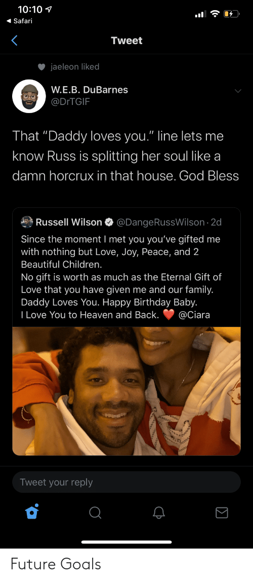 "joy: 10:10  Safari  Tweet  jaeleon liked  W.E.B. DuBarnes  @DITGIF  That ""Daddy loves you."" line lets me  know Russ is splitting her soul like a  damn horcrux in that house. God Bless  Russell Wilson  @DangeRussWilson 2d  Since the moment I met you you've gifted me  with nothing but Love, Joy, Peace, and 2  Beautiful Children.  No gift is worth as much as the Eternal Gift of  Love that you have given me and our family.  Daddy Loves You. Happy Birthday Baby.  I Love You to Heaven and Back.  @Ciara  Tweet your reply Future Goals"