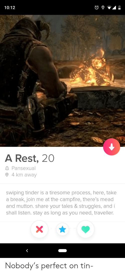 Tinder, Break, and join.me: 10:12  A Rest, 20  8 Pansexual  4 km away  swiping tinder is a tiresome process, here, take  a break, join me at the campfire, there's mead  and mutton. share your tales & struggles, and i  shall listen. stay as long as you need, traveller.  X Nobody's perfect on tin-