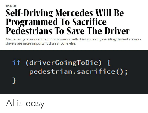 Driving: 10.13.16  Self-Driving Mercedes Will Be  Programmed To Sacrifice  Pedestrians To Save The Driver  Mercedes gets around the moral issues of self-driving cars by deciding that-of course-  drivers are more important than anyone else.  if (driverGoingToDie) {  pedestrian.sacrifice();  } AI is easy
