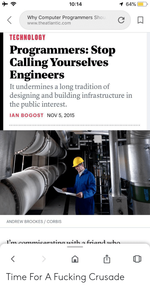 yourselves: 10:14  1 64%  Why Computer Programmers Shou  www.theatlantic.com  TECHNOLOGY  Programmers: Stop  Calling Yourselves  Engineers  It undermines a long tradition of  designing and building infrastructure in  the public interest.  IAN BOGOST NOV 5, 2015  ANDREW BROOKES/ CORBIS  Tm comnmicaratinmr TATith a friand Aha Time For A Fucking Crusade