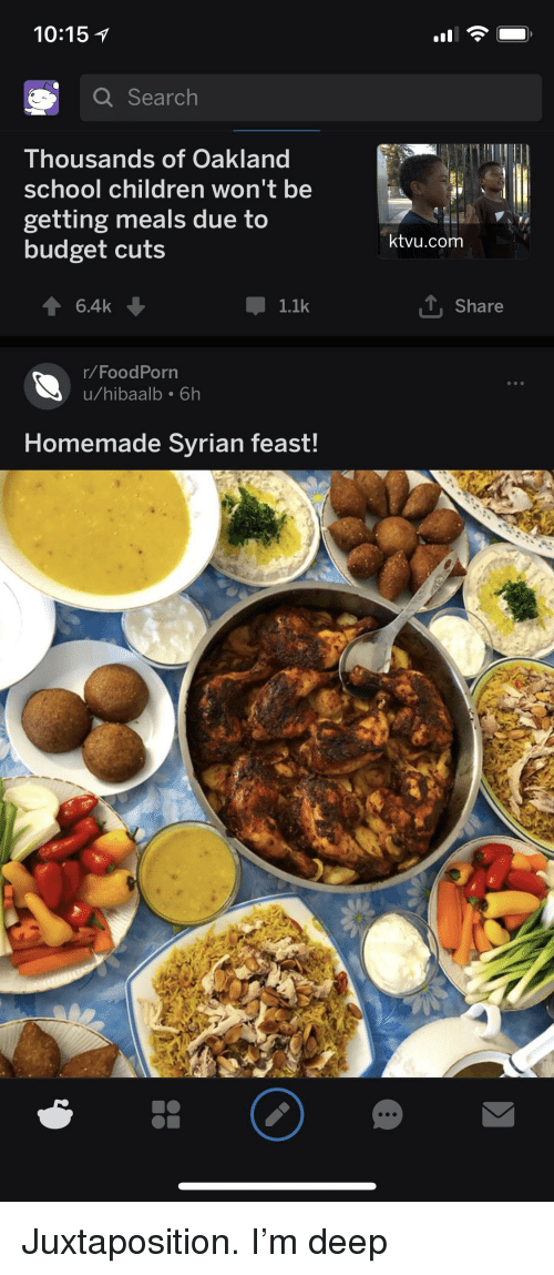 Children, School, and Budget: 10:15  Search  Thousands of Oakland  school children won't be  getting meals due to  budget cuts  ktvu.com  6.4k  1.1k  Share  /FoodPorn  u/hibaalb 6h  Homemade Syrian feast!