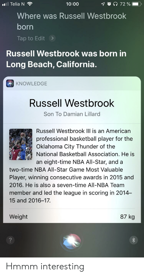 NBA All-Star Game: 10 172 %  l Telia N  10:00  Where was Russell Westbrook  born  Tap to Edit>  Russell Westbrook was born in  Long Beach, California.  KNOWLEDGE  Russell Westbrook  Son To Damian Lillard  Russell Westbrook IIl is an American  professional basketball player for the  Oklahoma City Thunder of the  National Basketball Association. He is  an eight-time NBA All-Star, and a  BELT  cits  two-time NBA All-Star Game Most Valuable  Player, winning consecutive awards in 2015 and  2016. He is also a seven-time All-NBA Team  member and led the league in scoring in 2014-  15 and 2016-17.  87 kg  Weight Hmmm interesting