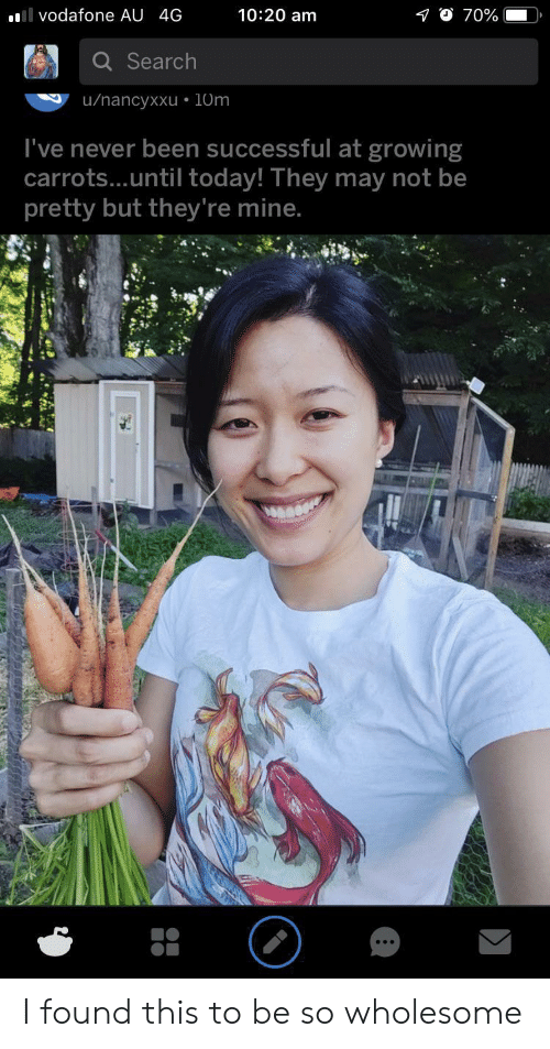 Search, Today, and Wholesome: 10:20 am  l vodafone AU 4G  70%  Search  u/nancyxxu 10m  I've never been successful at growing  carrots...until today! They may not be  pretty but they're mine. I found this to be so wholesome