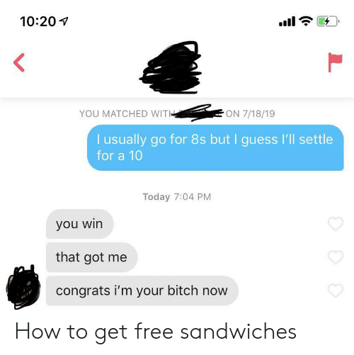 Bitch, Free, and Guess: 10:20  ON 7/18/19  YOU MATCHED WITH  I usually go for 8s but I guess I'll settle  for a 10  Today 7:04 PM  you win  that got me  congrats i'm your bitch now How to get free sandwiches