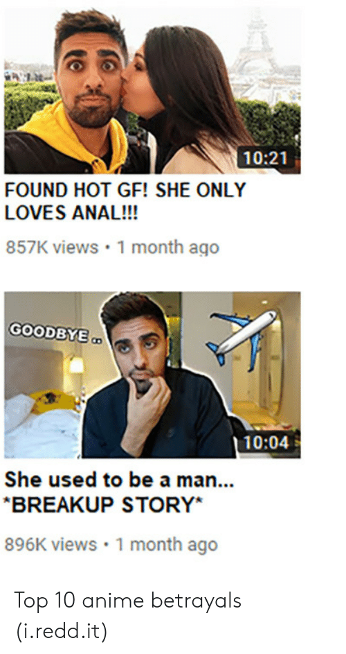 Anime Betrayals: 10:21  FOUND HOT GF! SHE ONLY  LOVES ANAL!!!  857K views 1 month ago  GOODBYE  10:04  She used to be a man...  BREAKUP STORY*  896K views 1 month ago Top 10 anime betrayals (i.redd.it)