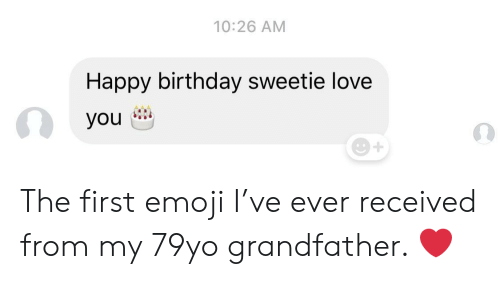 Emoji: 10:26 AM  Happy birthday sweetie love  you The first emoji I've ever received from my 79yo grandfather. ❤️