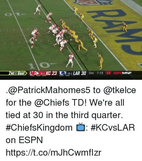 Espn, Memes, and Chiefs: 10  2ND& Gaal  1 LAR 30 3RD 7:15 14 ESIMNF .@PatrickMahomes5 to @tkelce for the @Chiefs TD!  We're all tied at 30 in the third quarter. #ChiefsKingdom  📺: #KCvsLAR on ESPN https://t.co/mJhCwmfIzr