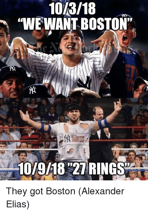 "Mlb, Boston, and Got: 10/3/18  ""WE WANT BOSTON""  10/9/18 ""27 RINGS  malup.com They got Boston  (Alexander Elias)"