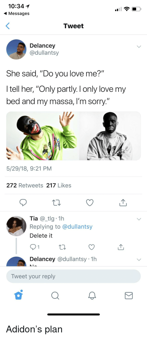 "Blackpeopletwitter, Funny, and Love: 10:34  Messages  Tweet  Delancey  @dullantsy  She said, ""Do you love me?""  I tell her, ""Only partly. I only love my  bed and my massa, I'm sorry.  5/29/18, 9:21 PM  272 Retweets 217 Likes  Tia@tlg 1h  Replying to @dullantsy  Delete it  Delancey @dullantsy 1h  Tweet your reply"