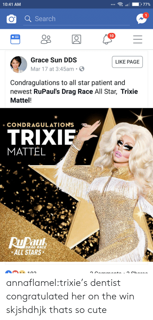 mattel: 10:41 AM  O Search  Oo  10  Grace Sun DDS  Mar 17 at 3:45am .  LIKE PAGE  Condragulations to all star patient and  newest RuPaul's Drag Race All Star, Trixie  Mattel!  CONDRAGULATIONS  TRIX  MATTEL  DRAG RACE  ALL STARS annaflamel:trixie's dentist congratulated her on the win skjshdhjk thats so cute