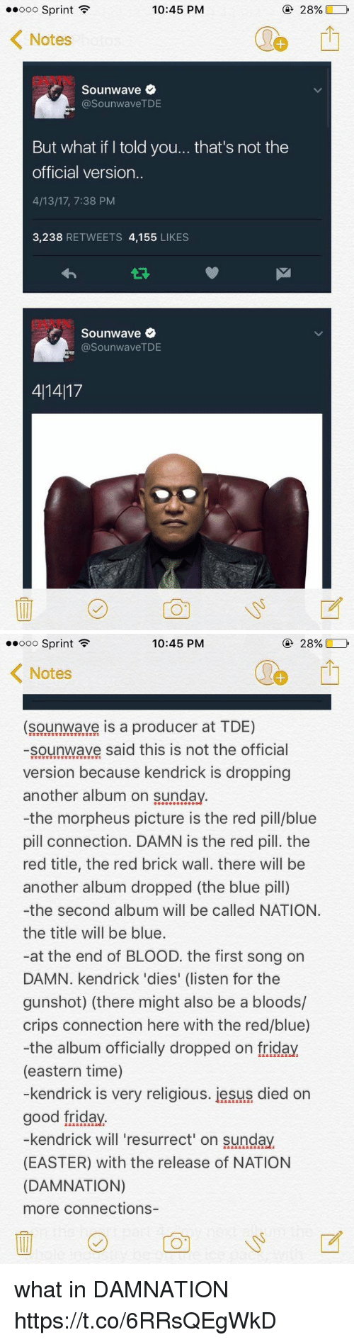 Morpheus: 10:45 PM  Ooo Sprint  F  28%  Notes  Sounwave  asounwaveTDE  But what if told you... that's not the  official version.  4/13/17, 7:38 PM  3,238  RETWEETS 4,155  LIKES  Sounwave  (a SounwaveTDE  411417   10:45 PM  28%,  Ooo Sprint  F  K Notes  (sounwave is a producer at TDE)  sounwave said this is not the official  version because kendrick is dropping  another album on Sunday  -the morpheus picture is the red pill/blue  pill connection. DAMN is the red pill. the  red title, the red brick wall. there will be  another album dropped (the blue pill)  -the second album will be called NATION.  the title will be blue.  at the end of BLOOD. the first song on  DAMN. kendrick 'dies' (listen for the  gunshot) (there might also be a bloods/  crips connection here with the red/blue)  -the album officially dropped on friday  (eastern time)  -kendrick is very religious. iesus died on  good friday  kendrick will resurrect on Sunday.  (EASTER) with the release of NATION  (DAMNATION)  more connections what in DAMNATION https://t.co/6RRsQEgWkD