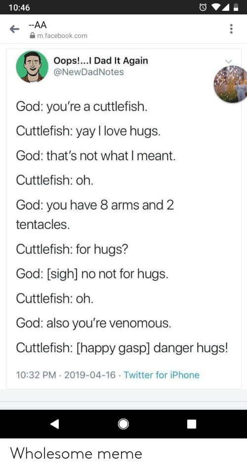 Dad, Facebook, and God: 10:46  -AA  m.facebook.com  Oops!...I Dad It Again  @NewDadNotes  God: you're a cuttlefish  Cuttlefish: yay I love hugs.  God: that's not what I meant.  Cuttlefish: oh.  God: you have 8 arms and 2  tentacles  Cuttlefish: for hugs?  God: [sigh] no not for hugs.  Cuttlefish: oh.  God: also you're venomous.  Cuttlefish: [happy gasp] danger hugs!  10:32 PM 2019-04-16 Twitter for iPhone Wholesome meme
