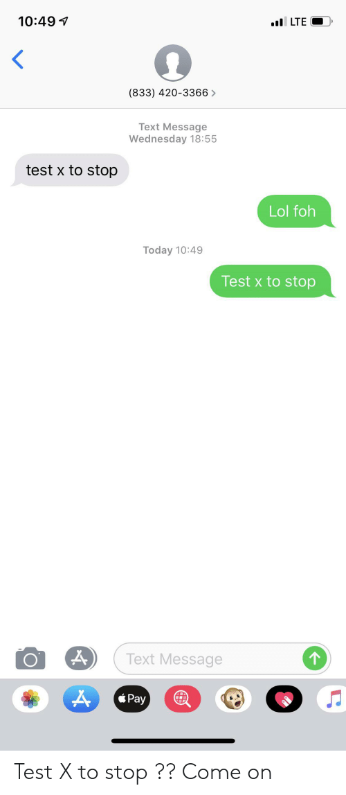 Foh, Lol, and Test: 10:49  lLTE  (833) 420-3366>  Text Message  Wednesday 18:55  test x to stop  Lol foh  Today 10:49  Test x to stop  Text Message  Pay Test X to stop ?? Come on