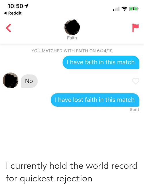 have faith: 10:50  Reddit  Faith  YOU MATCHED WITH FAITH ON 6/24/19  I have faith in this match  No  I have lost faith in this match  Sent I currently hold the world record for quickest rejection