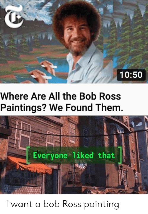 Paintings, Bob Ross, and Dank Memes: 10:50  Where Are All the Bob Ross  Paintings? We Found Them.  Everyone 1iked that I want a bob Ross painting