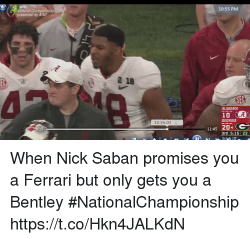 Ferrari, Nick Saban, and Sports: 10:55 PM  National Championship  presented by AT&T  2 18  ALABAMA  10  GEORGIA  10:55:04 D  11:45 204  3rd 5:15 22 When Nick Saban promises you a Ferrari but only gets you a Bentley #NationalChampionship https://t.co/Hkn4JALKdN