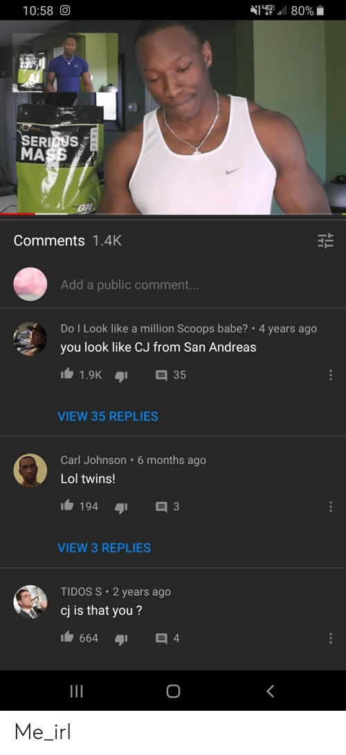 Lol, Twins, and Irl: 10:58O  80%  US  SERICUS  MASS  ON  Comments 1.4K  Add a public comment...  Do I Look like a million Scoops babe? 4 years ago  you look like CJ from San Andreas  35  1.9K  VIEW 35 REPLIES  Carl Johnson 6 months ago  Lol twins!  3  194  VIEW 3 REPLIES  TIDOS S 2 years ago  cj is that you?  目4  664 Me_irl