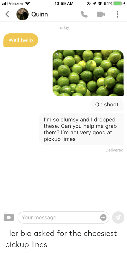 Clumsy: 10:59 AM  llVerizon  94%  Quinn  Today  Well hello  Oh shoot  clumsy and I dropped  grab  I'm so  these. Can you help  them? I'm not very good at  pickup limes  me  Delivered  Your message  GIF Her bio asked for the cheesiest pickup lines