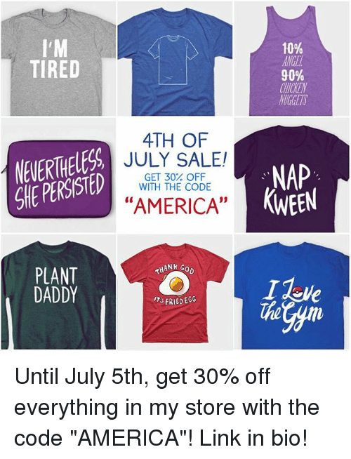 "America, Memes, and Link: 10%  ANGE  90%  CHTCKEN  NUGETS  TIRED  4TH OF  NEVERTHELESS  SHE PERSISTED  JULY SALE!  GET 30% OFF  WITH THE CODE  NAP  KWEEN  ""AMERICA""  PLANT  DADDY  THANk  FRIED EGG  The Until July 5th, get 30% off everything in my store with the code ""AMERICA""! Link in bio!"