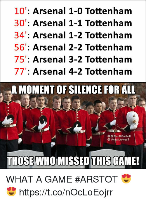 a moment of silence: 10': Arsenal 1-0 Tottenham  30': Arsenal 1-1 Tottenham  34': Arsenal 1-2 Tottenham  56': Arsenal 2-2 Tottenham  75': Arsenal 3-2 Tottenham  77': Arsenal 4-2 Tottenham  A MOMENT OF SILENCE FOR ALL  。。TheLADFootball  The.LAD.Football  THOSE WHO MISSED THIS GAME! WHAT A GAME #ARSTOT 😍😍 https://t.co/nOcLoEojrr