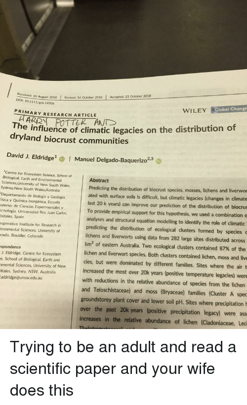 wiley: 10 August 2018 Revised: 16 October 2018 Accepted: 23 October 2018  DOI: 10.1111/gcb.14506  WILEY Global Change  PRIMARY RESEARCH ARTICLE  The influence of climatic legacies on the distribution of  dryland biocrust communities  David J. Eldridge  Manuel Delgado-Baquerizo2.  2,3  Centre for Ecosystem Science, School of  Biological, Earth and Environmental  Sciences, University of New South Wales,  Sydney,New South Wales Australia  Departamento de Biología y Geología,  ísica y Química Inorgánica, Escuela  uperior de Ciencias Experimentales y  ecnología, Universidad Rey Juan Carlos  stoles, Spain  operative Institute for Research in  ironmental Sciences, University of  rado, Boulder, Colorado  Abstract  Predicting the distribution of biocrust species, mosses, lic  ated with surface soils is difficult, but climatic legacies (changes in climate  hens and liverwor  last 20 k years) can improve our prediction of the distribution of biocrus  To provide empirical support for this hypothesis, we used a combination c  analyses and structural equation modelling to identify the role of climatic  predicting the distribution of ecological clusters formed by species  lichens and liverworts using data from 282 large sites distributed across  km2 of eastern Australia. Two ecological clusters contained 87% of the  lichen and liverwort species. Both clusters contained lichen, moss and live  cies, but were dominated by different families. Sites where the air t  increased the most over 20k years (positive temperature legacies) were  with reductions in the relative abundance of species from the lichen  and Teloschistaceae) and moss (Bryaceae) families (Cluster A spec  spondence  J. Eldridge, Centre for Ecosystem  e, School of Biological, Earth and  mental Sciences, University of New  Wales, Sydney, NSW Australia  eldridge@unsw.edu.au  groundstorey plant cover and lower soil pH. Sites where precipitation  over the past 20k years (positive precipitation legacy) were ass  increases in the relative abundance of lichen (Cladoniaceae, Leci Trying to be an adult and read a scientific paper and your wife does this