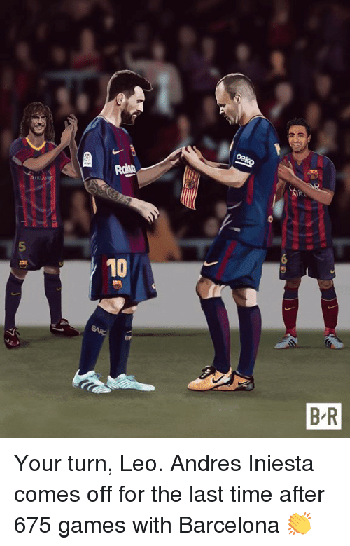 Andres: 10  B R Your turn, Leo.   Andres Iniesta comes off for the last time after 675 games with Barcelona 👏