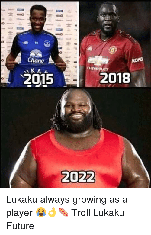 koh: -10  Chang  KA  KOH  2015  2018  2022 Lukaku always growing as a player 😂👌🌭 Troll Lukaku Future