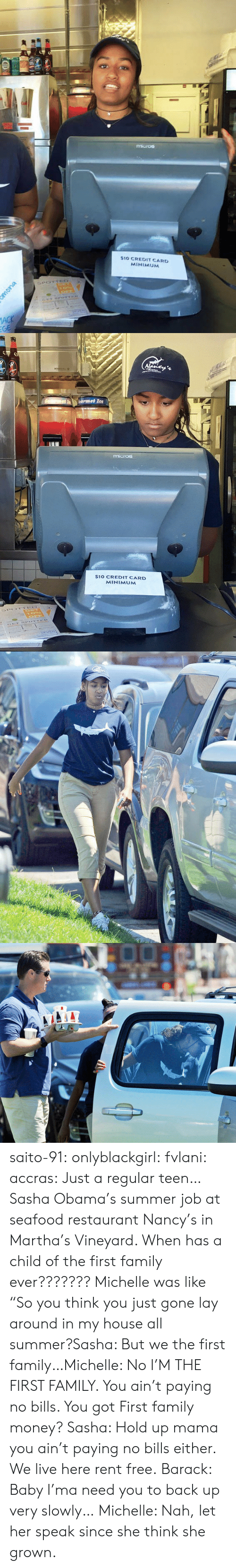 """Family, Money, and My House: $10 CREDIT CARD  MINIMUM   $10 CREDIT CARD  MINIMUM saito-91:  onlyblackgirl:  fvlani:  accras:  Just a regular teen…Sasha Obama's summer job at seafood restaurant Nancy's in Martha's Vineyard.     When has a child of the first family ever???????  Michelle was like """"So you think you just gone lay around in my house all summer?Sasha: But we the first family…Michelle: No I'M THE FIRST FAMILY. You ain't paying no bills. You got First family money?   Sasha: Hold up mama you ain't paying no bills either. We live here rent free. Barack: Baby I'ma need you to back up very slowly… Michelle: Nah, let her speak since she think she grown."""