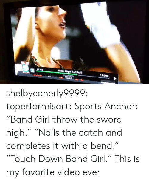 """the sword: 10:  Friday Night Football  11:00p  104TP. shelbyconerly9999:  toperformisart:   Sports Anchor: """"Band Girl throw the sword high."""" """"Nails the catch and completes it with a bend."""" """"Touch Down Band Girl.""""   This is my favorite video ever"""